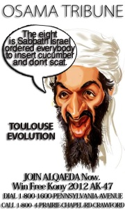 TOULOUSE EVOLUTION • The first day Israel blamed Hezbollah • The second day Israel blamed Neo-Nazi • The third day Israel blamed themselves for being jews. • The fourth day Israel rob a Palestinian land to bury the corpse in Jerusalem • The fifth day Israel found Merah (Hebrew name) • The sixth day Israel had him shot in the head as Osama • The seventh day Israel blamed media that they headlined Sarkozy instead. • The eight is Sabbath Israel ordered everybody to insert cucumber and don't scat. • Tomorrow the whole world will be looking forward to see the next Jewish Hit. Walla.