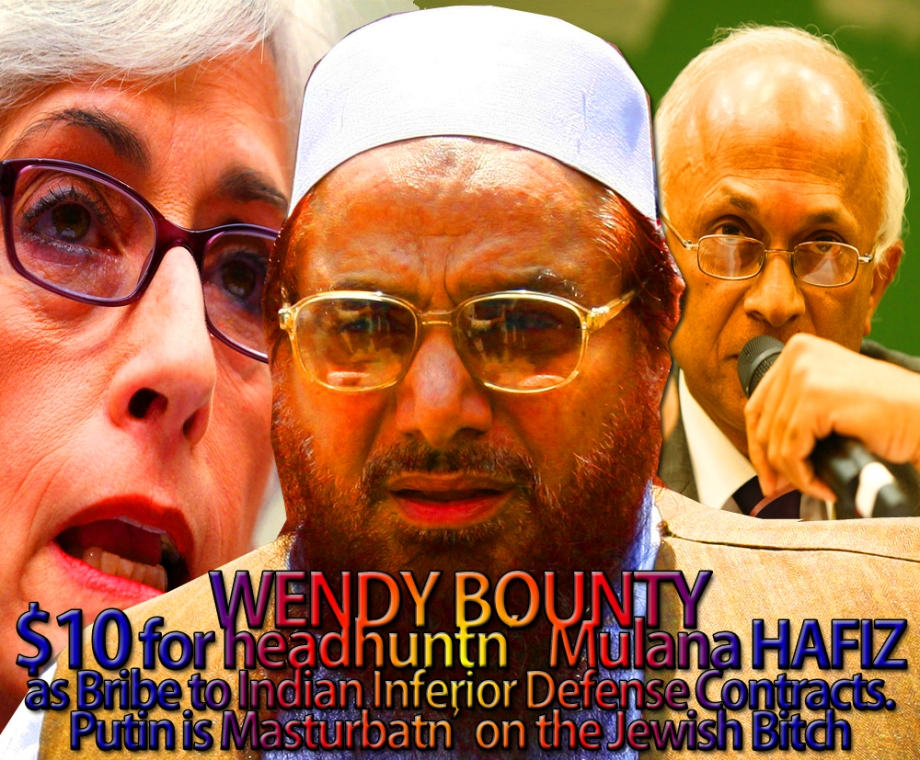 WENDY BOUNTY $10 FOR HEADHUNTN' MULANA HAFIZ AS BRIBE TO INDIAN INFERIOR DEFENSE CONTRACTS. PUTIN MUST BE  MASTURBATN' ON THE JEWISH BITCH BY NOW. EVERYBODY HAS THE RIGHT FOR A DAYDREAM.