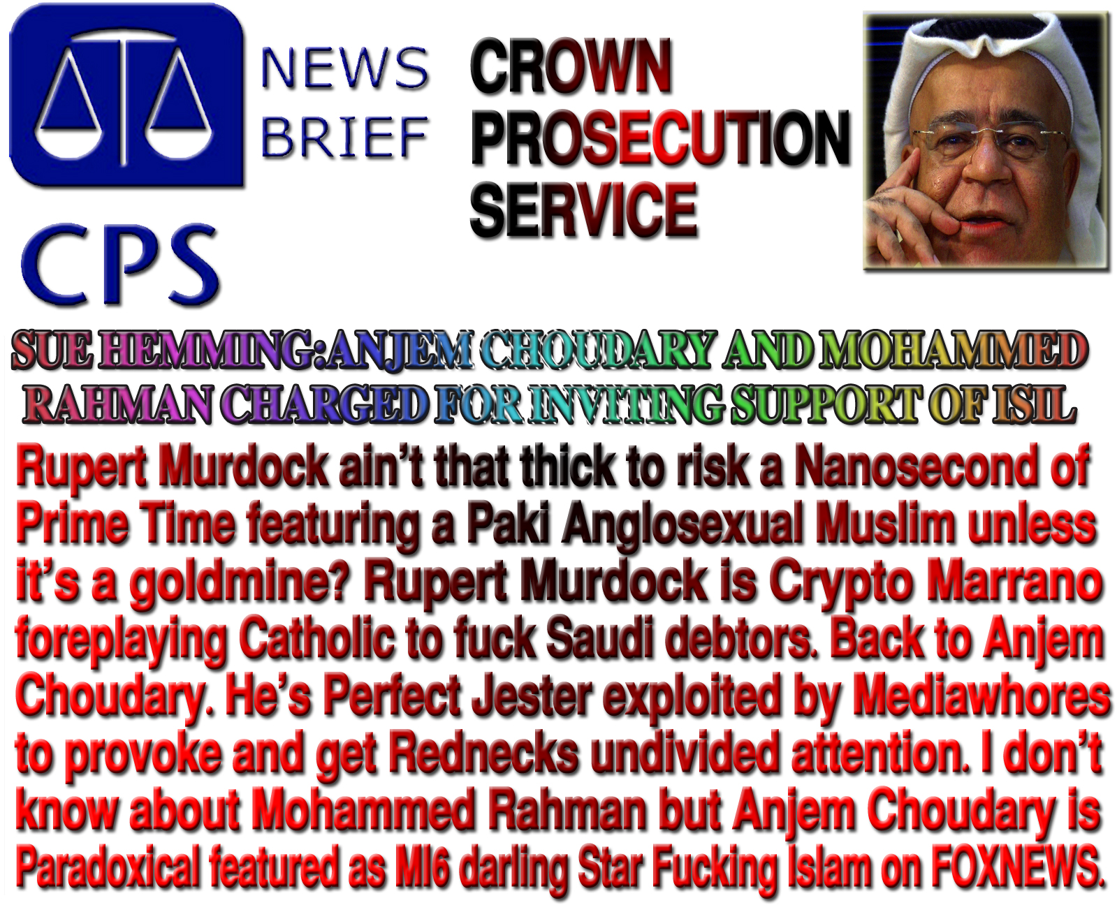 I don't know about Mohammed Rahman but Anjem Choudary is Paradoxical featured as MI6 darling Star Fucking Islam on FOXNEWS.Rupert Murdock ain't that thick to risk a Nanosecond of Prime Time featuring a Paki Anglosexual Muslim unless it's a goldmine? Rupert Murdock is Crypto Marrano foreplaying Catholic to fuck Saudi debtors. Back to Anjem Choudary. He's Perfect Jester exploited by Mediawhores to provoke and get Rednecks undivided attention.