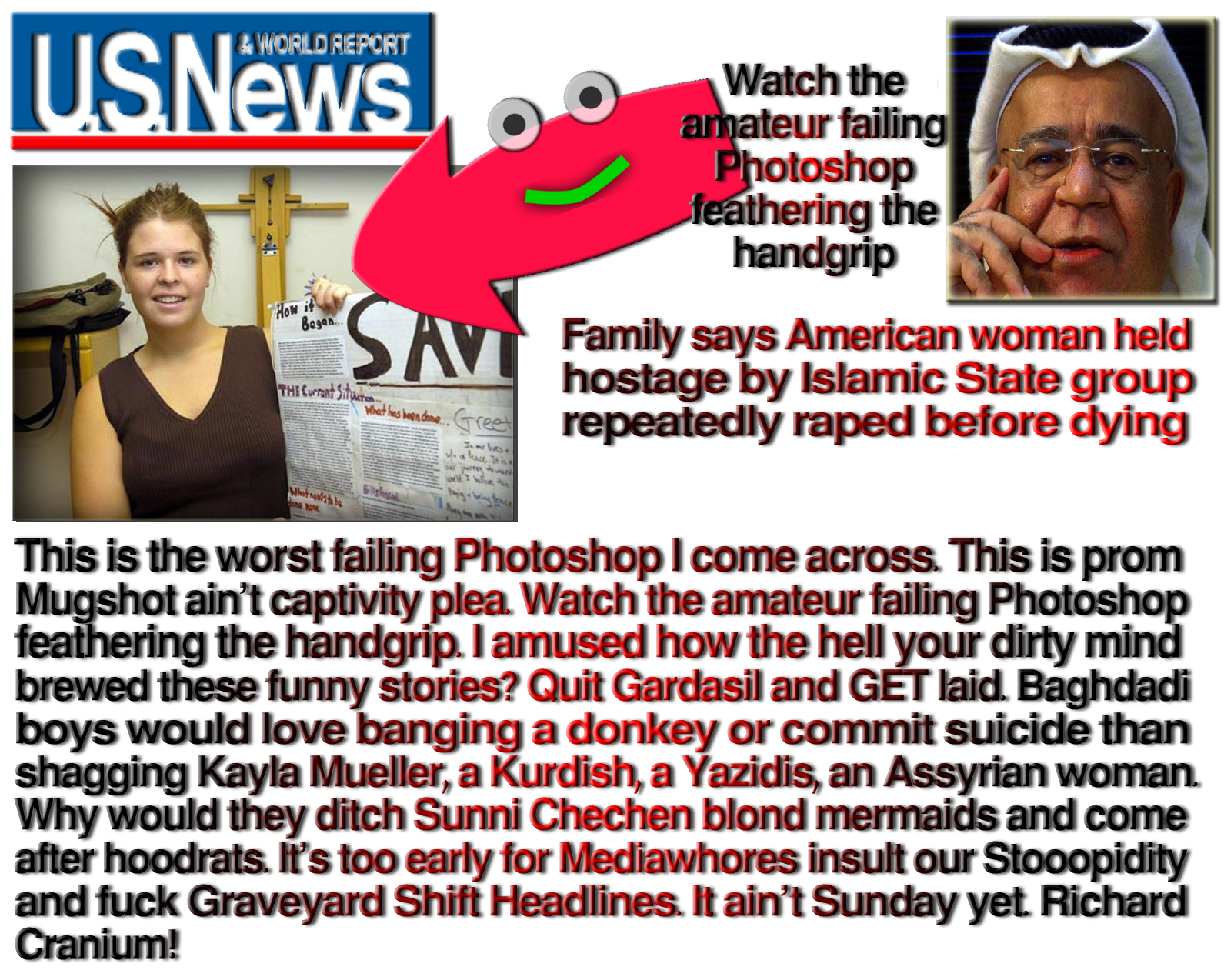 This is the worst failing Photoshop I come across. This is prom Mugshot ain't captivity plea. Watch the amateur failing Photoshop feathering the handgrip. I amused how the hell your dirty mind brewed these funny stories? Quit Gardasil and GET laid. Baghdadi boys would love banging a donkey or commit suicide than shagging Kayla Mueller, a Kurdish, a Yazidis, an Assyrian woman. Why would they ditch Sunni Chechen blond mermaids and come after hoodrats. It's too early for Mediawhores insult our Stooopidity and fuck Graveyard Shift Headlines. It ain't Sunday yet. Richard Cranium!