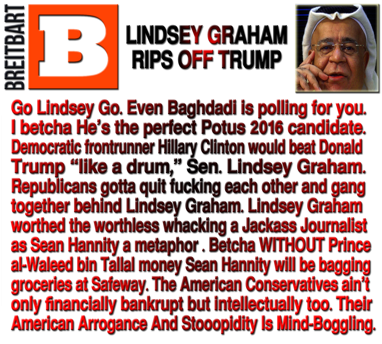 """LINDSEY GRAHAM RIPS OFF TRUMP. Go Lindsey Go. Even Baghdadi is polling for you. I betcha He's the perfect Potus 2016 candidate. Democratic frontrunner Hillary Clinton would beat Donald Trump """"like a drum,"""" Sen. Lindsey Graham Looking through GOP Finalists. Trump overwhelmingly is leading the polls. OK I know… the Diebold Election Systems (DESI) Voting Machines are RIGGED that's why? The road to the White House costs $8B minimum. Where the hell GOP Preppers will get such kinda money to get Trump elected? And what country Trump will invade to pay it back? Girls you must be kidding. Trump ain't but a kingmaker. Now that he knows; he's going nowhere but to bid Obama 3rd term. Republicans gotta quit fucking each other and gang together behind Lindsey Graham. Lindsey Graham worthed the worthless whacking a Jackass Journalist as Sean Hannity a metaphor in H.W. Brands' Franklin Biography who wrote 'The First American: The Life and Times of Benjamin Franklin' during his conversation with Chuck Todd. Betcha WITHOUT Prince al-Waleed bin Tallal money Sean Hannity will be bagging groceries at Safeway. The American Conservatives ain't only financially bankrupt but intellectually too. Their American Arrogance And Stooopidity Is Mind-Boggling."""