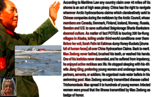 According to Maritime Law any country claim over 40 miles off its shores is an act of high seas piracy. China has the right to navigate wherever Arctic hydrocarbons claims which clandestinely sold to Chinese companies during the meltdown by the Arctic Council, whose members are Canada, Denmark, Finland, Iceland, Norway, Russia, Sweden and U.S. to save outfucked Seigniorage Sharia Banksters doomed culture. As matter of fact POTUS is touring 200 far-flung villages in Alaska, toiling under third-world conditions over there. Before her exit; Sarah Palin let Eskimos dump Honey-Buckets [drums full of human feces] all-over China Hydrocarbon Claims. Back to merit. Mao Zedong never bathed, brushed his teeth, or washed his hands. One of his testicles never descended, and he suffered from impotency, he enjoyed active reckless sex life. He stopped sleeping with his 4th wife Jiang Qing, preferring young women and underage teenagers, partners, servants, or soldiers. He organized nude water ballets in his swimming pool. Mao Zedong sexually transmitted disease called Trichomoniasis. Mao spread it to hundreds of young women. Infected women were proud that the illness transmitted by Mao Zedong as badge of honor.