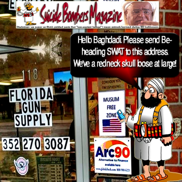 "Hello Baghdadi. Please send Beheading SWAT to this address. We've a redneck skull loose at large! Courtesy of SUICIDE BOMBERS MAGAZINE Disclaimer: we swear on Elvis's pickled penis that ""non-sapient beings"" I mean animals harmed during IED kahbooom. ""Viewer Discretion Is Advised"" Mediawhores Bullcrap ""I Thought You Should Know"" WTF! Deadly boring GoogledJunk, WikiTrash & Mediawhores Horsemanure Go on. Keep up with good work. Ayatollah Aryamehr Horsemanuree Bullcrap ""I Thought You Should Know""WTF! Kerry: Befriend Israel or I'll get Cesar Palace Casino take down their Golden Columns back to Vegas."