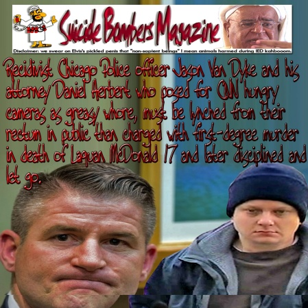"""Recidivist Chicago Police officer Jason Van Dyke and his attorney Daniel Herbert who posed for CNN hungry cameras as greasy whore, must be lynched from their rectum in public than charged with first-degree murder in death of Laquan McDonald 17 and later disciplined and let go. I don't think whites left any room to maneuver. Damn you its war. WAKEUP BLACK AMERICA: Before Jadehelm-15 takeover the Pentagon; Honiggas must smoke all those self-appointed Fatass ambulance-chasers as fucking Ben Carson, Keith Ellison, Herman Cain, André Carson, Al Sharpton and Jesse Jackson, and call 1-800-Baghdadi NOW before it's too late or go back to Africa SWIMMING. It's a sacrosanct war. Rednecks ain't quit killing Honigga. It an old Fuck'n vendetta, since slave traders sold Rednecks ancestors 50% cheaper than Niggas to early settlers' founding fathers. Deal with it I'll take this narrative seriously if Flanagan is alive. What did the rabbit do? The hungry rabbit jumps. Fuck Roanoke, Va. Police fiction and stick to facts. Those Rednecks duo Alison Parker and Adam Ward ganophed away Vester Lee Flanagan career and dump him penniless in the street to die. He's found miraculously dead in hospital by gunshot in the head after Thelma & Louise gunned down. That's what WDBJ7 wanted! A headline. Hallelujah. Would you like Bollywood or Hollywood? or both Choice is yours. Say what? Black lives matter. """"Pigs in a blanket, fry 'em like bacon!"""" My cacti ass! Drop everything and call BLACKWATER or JADEHELM-15 before a Muslim shoots the hell outta Sean Hannity, Bill O'Reilly, Rush Limbaugh and Stevie Wonder thinking that he's the blind 'antichrists' Honigga. Have pumzlickah Paul Joseph Watson. Talk straight; quit munching words and mimicking dumb rednecks. You ain't trailer park white trash enough for me. You ain't but another unemployable leMigra. Stop bloviating deadly boring Whites trash GoogledJunk. For hundreds years whites thought that they're fucking the 14th amendment. Oh no they didn't. They """