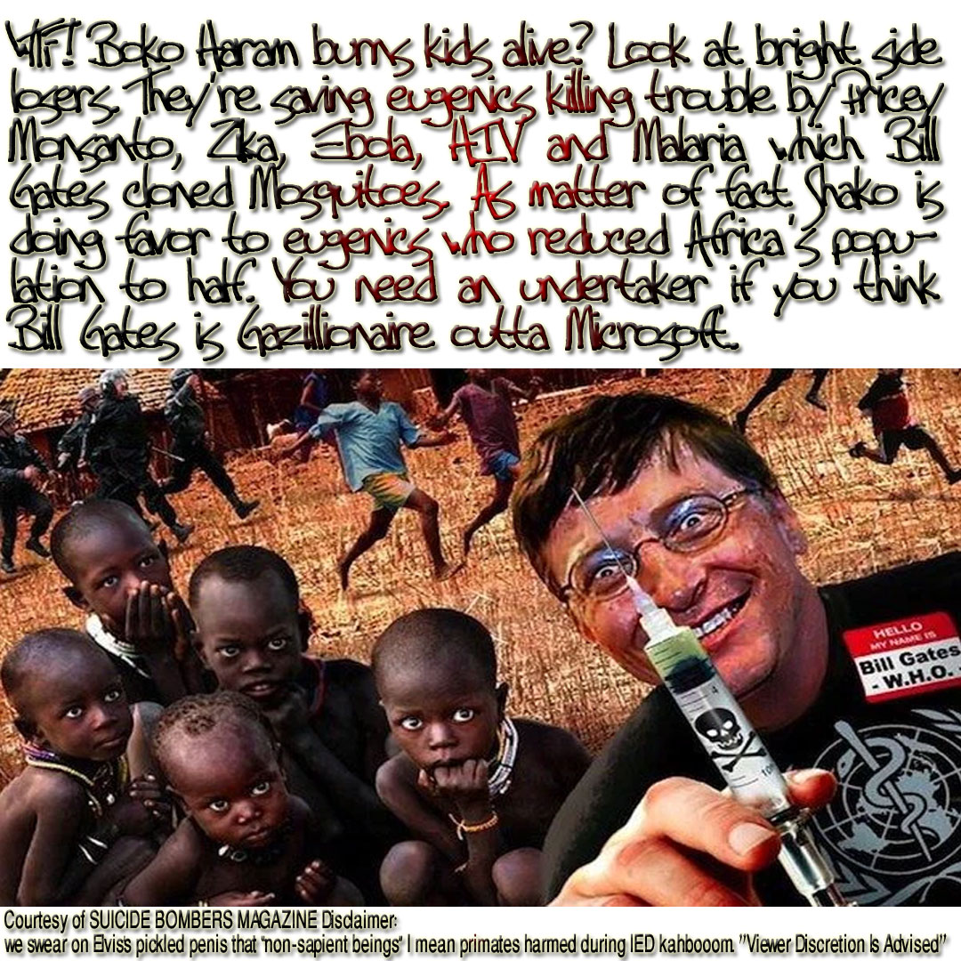 "Boko Haram burns kids alive? WTF! Look at the bright side losers. They're saving eugenics the trouble of killing 'em by Pricey Monsanto, Zika, Ebola, HIV and Malaria which Bill Gates cloned Aedes Mosquitoes are spreading all over Africa as we speak. As matter of fact Shako is doing great favor to eugenics that reduced Africa's population to half. You need an undertaker if you think the Bill Gates is Gazillionaire outta Microsoft. Africa is eugenics' gold mine. Courtesy of SUICIDE BOMBERS MAGAZINE Disclaimer: we swear on Elvis's pickled penis that ""non-sapient beings"" I mean primates harmed during IED kahbooom. ""Viewer Discretion Is Advised"""