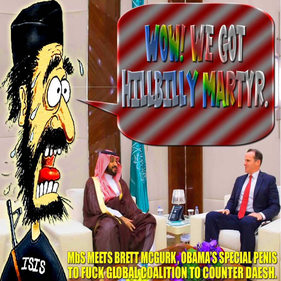 Wow! We got HILLBILLY Martyr. WTF! MbS meets Brett McGurk, Obama's special penis to fuck Global Coalition to Counter Daesh.