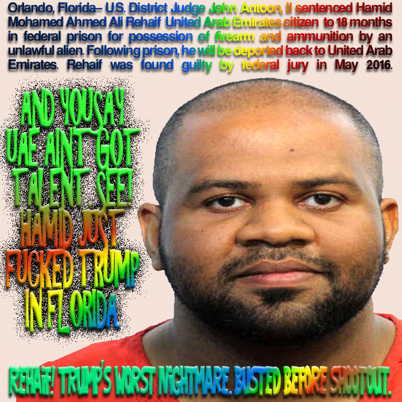 And you say UAE ain't got talent. See! Hamid just fucked Trump in Florida. Rehaif! Trump's worst nightmare. Busted before shootout. Orlando, Florida– U.S. District Judge John Antoon, II sentenced Hamid Mohamed Ahmed Ali Rehaif United Arab Emirates citizen to 18 months in federal prison for possession of firearm and ammunition by an unlawful alien. Following prison, he will be deported back to United Arab Emirates. Rehaif was found guilty by federal jury in May 2016.