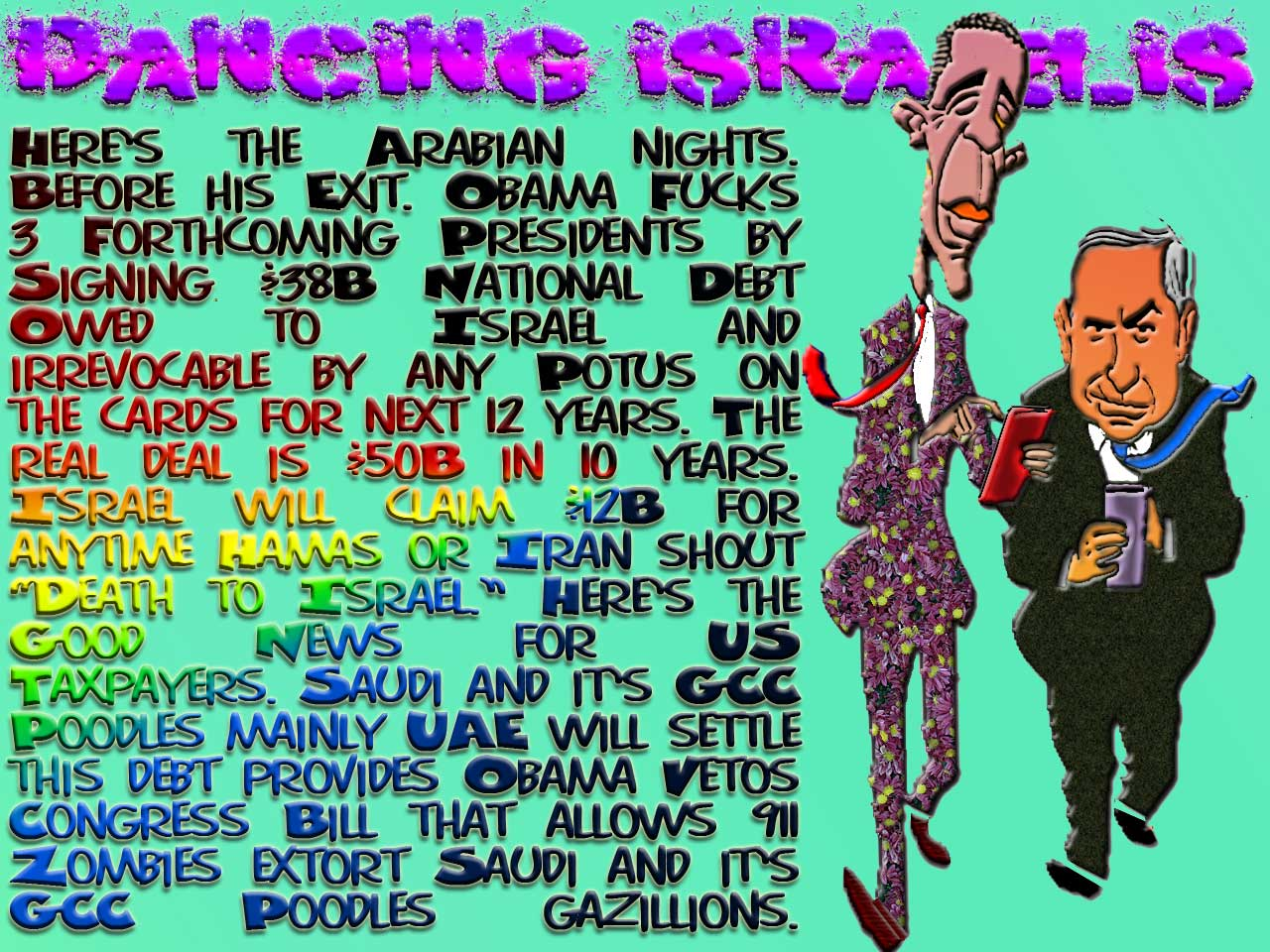 "DANCING ISRAELIS Here's the Arabian nights. Before his Exit. Obama Fucks 3 Forthcoming Presidents by Signing $38B National Debt Owed to Israel and irrevocable by any Potus on the cards for next 12 years. The real deal is $50B in 10 years. Israel will claim $12B for anytime Hamas or Iran shout ""Death to Israel."" Here's the Good News for US Taxpayers. Saudi and it's GCC Poodles mainly UAE will settle this debt provides Obama Vetoes Congress Bill that allows 911 Zombies extort Saudi and it's GCC Poodles Gazillions."