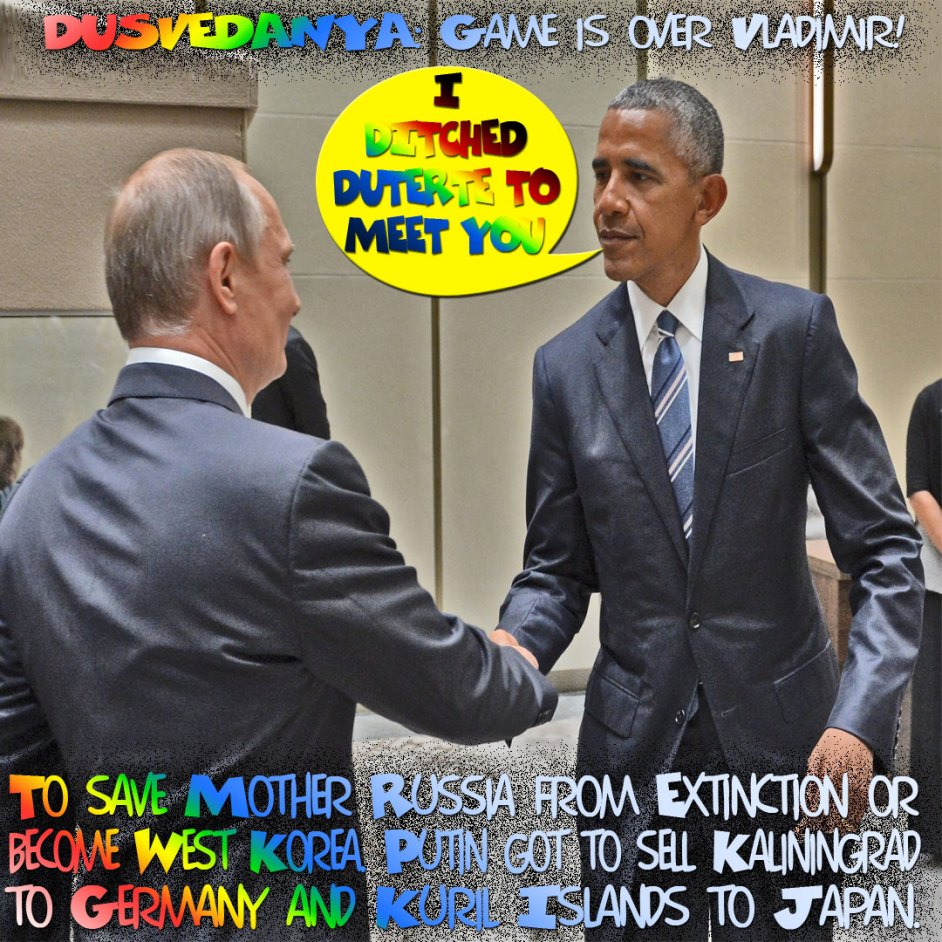 I ditched Duterte to meet you. DUSVEDANYA: Game is over Vladimir! Putin Fucked himself on Bloomberg. To save Fuck'n Mother Russia from Extinction or become West Korea. Putin got to sell Kaliningrad to Germany and Kuril Islands to Japan.