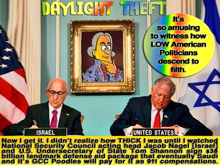 "DAYLIGHT THEFT. I was banging my head for 15 years to know who's the sole beneficiary of 911 bombing that turn human to beasts. Now I get it. I didn't realize how THICK I was until I watched National Security Council acting head Jacob Nagel [Israel] and U.S. Undersecretary of State Tom Shannon sign $38 billion landmark defense aid package that eventually Saudi and it's GCC Poodles will pay for it as 911 Zombies Compensations. DANCING ISRAELIS. Here's the Arabian Nights. Girls! Before his Exit. Obama Fucks 3 Forthcoming Presidents by Signing $38B National Debt Owed to Israel and irrevocable by any Potus on the cards for next 12 years. The real deal is $50B in 10 years. Israel will claim $12B for anytime Hamas or Iran shout ""Death to Israel."" Here's the Good News for US Taxpayers. Saudi and it's GCC Poodles mainly UAE will settle this debt provides Obama Vetoes Congress Bill that allows 911 Zombies extort Saudi and it's GCC Poodles Gazillions. It's so amusing to witness how LOW American Politicians descended to filth. Fuck Matthew Lee, AP Diplomatic Writer of the Associated Press DISINFORMATION of News Values and Principles. Fuck Israel Hayom's Shlomo Cesana, Yoni Hersch."