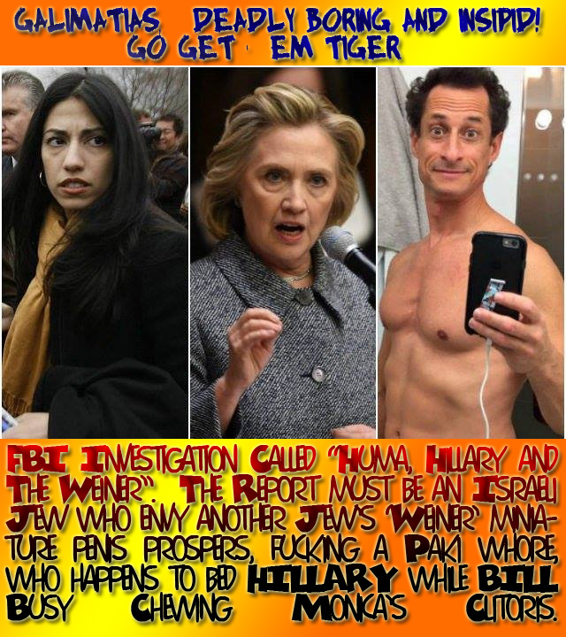 "FBI Investigation Called ""Huma, Hillary and The Weiner"". GALIMATIAS, Deadly Boring AND Insipid! Go get 'em Tiger. The Report must be an Israeli Jew who envy another Jew's 'Weiner' miniature penis prospers, fucking a Paki whore, who happens to bed HILLARY while BILL Busy Chewing Monica's Clitoris."