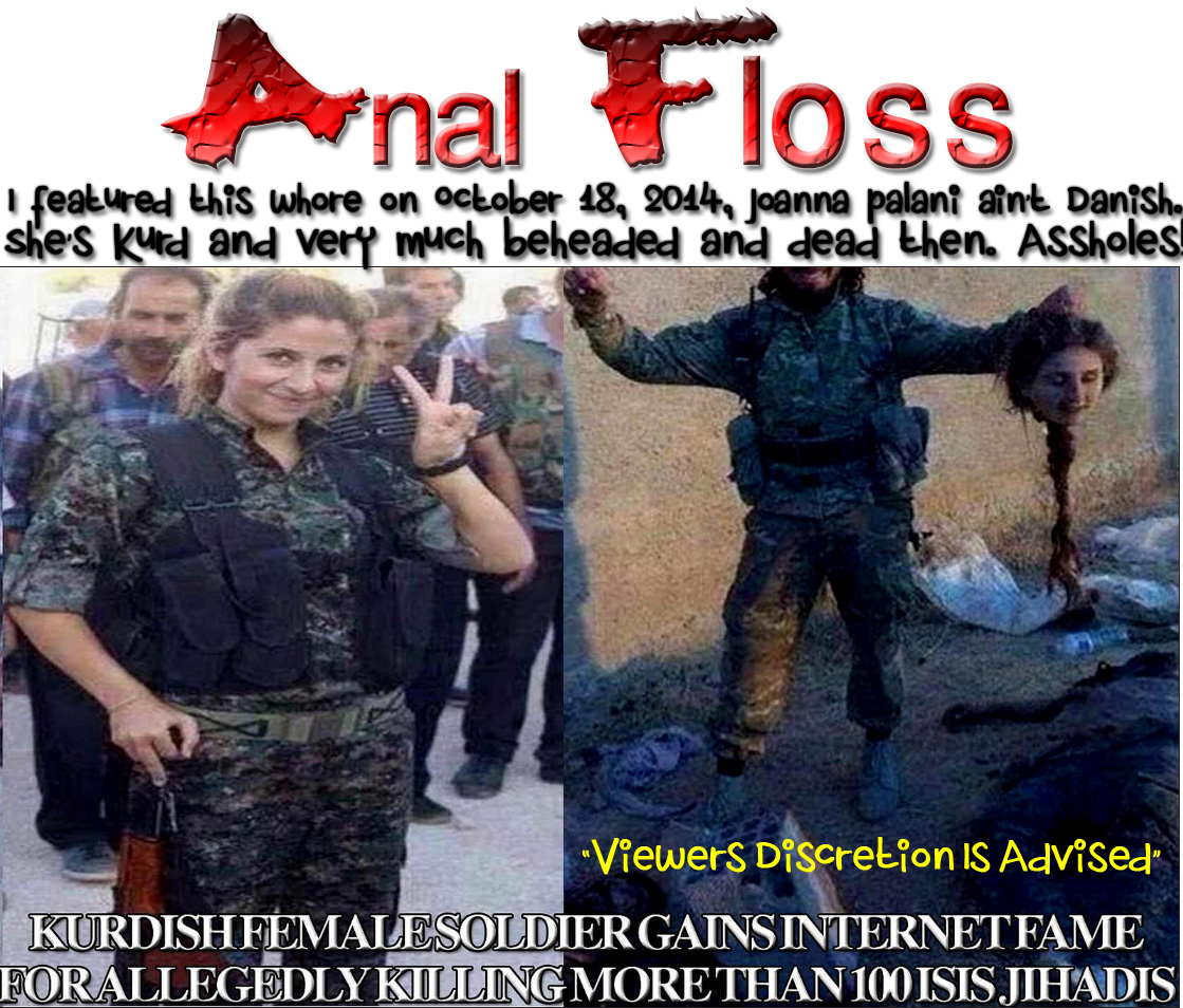 "☺Daily Mail & Daily Mirror Anal Floss: ISIS Puts $1 Million Bounty On Danish Student's Head For Killing 100 ISIS Militants☺ 😻 I featured this whore on October 18, 2014, Joanna Palani ain't Danish. She's Kurd and very much beheaded and dead then. Assholes! ""Viewers Discretion Is Advised"" 😻"