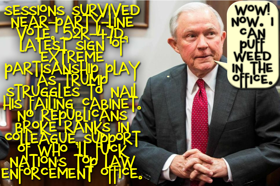😝 Wow! Sessions is confirmed FBI Boss. Now he can puff weed in the office and Hezbollah can Tap-Dance at Federal Plaza 😝 🔹 Sessions survived a near-party-line vote, 52R-47D, Latest sign of Extreme Partisanship play as Trump struggles to nail his failing Cabinet. No Republicans broke ranks in colleague Support of a who will fuck the Nation's top Law Enforcement office. 🔹