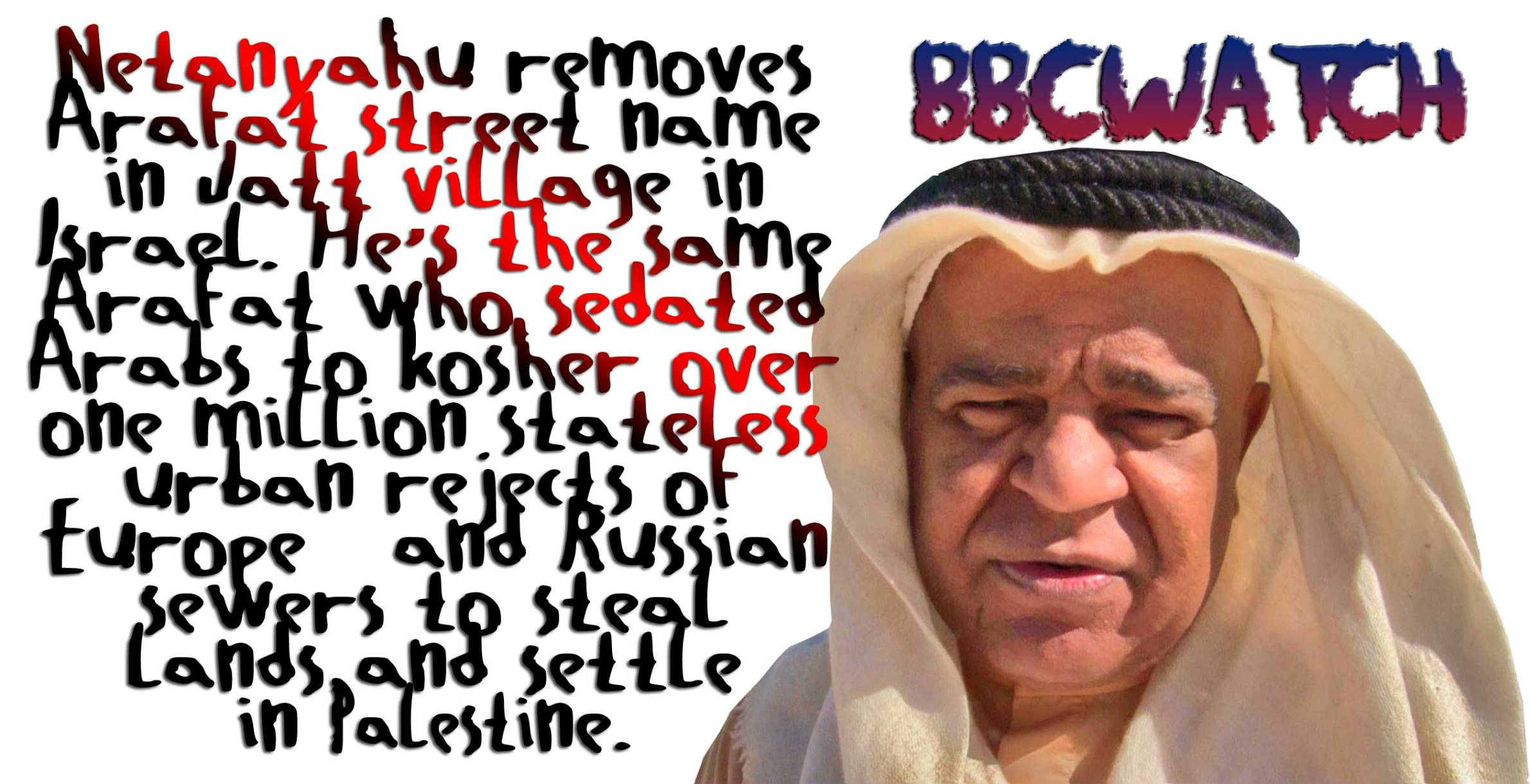 💥BBCwatch; A Self-Appointed HateMonger MediaWhore Anal Floss: WTF! Netanyahu removes Arafat street name in Jatt village in Israel. He's the same Arafat who sedated Arabs to kosher over one million stateless urban rejects of Europe and Russian sewers to steal lands and settle in Palestine. 💥