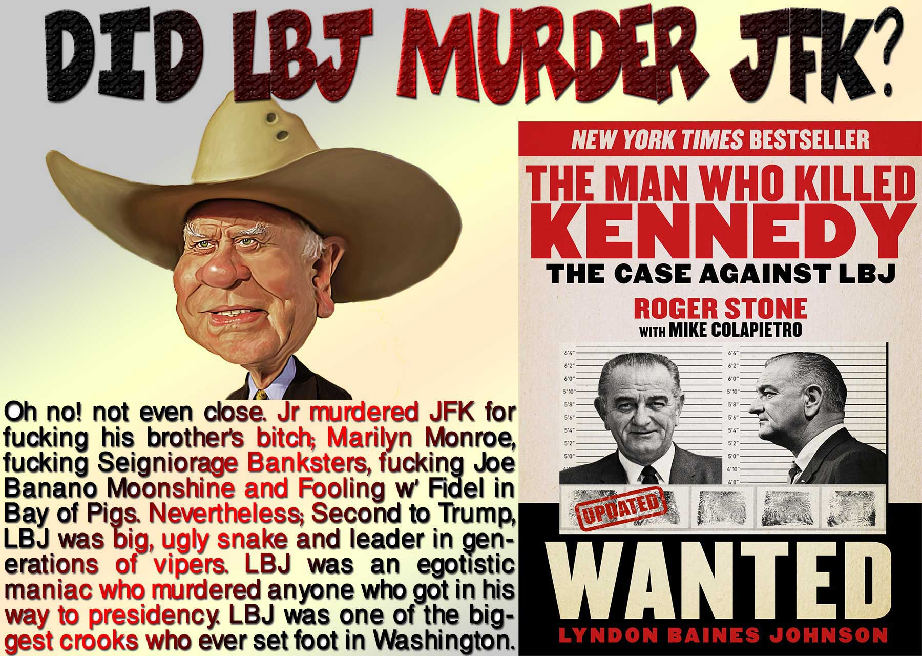 📢 Did LBJ Murder JFK? Oh no! not even close. Jr murdered JFK for fucking his brother's bitch; Marilyn Monroe, fucking Seigniorage Banksters, fucking Joe Banano Moonshine and Fooling w' Fidel in Bay of Pigs. Nevertheless; Second to Trump, LBJ was big, ugly snake and leader in generations of vipers. LBJ was an egotistic maniac who murdered anyone who got in his way to presidency. LBJ was one of the biggest crooks who ever set foot in Washington. 📢