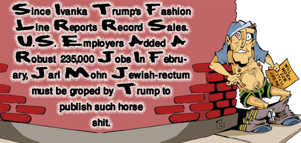 🎁 Since Ivanka Trump's Fashion Line Reports Record Sales. U.S. Employers Added A Robust 235,000 Jobs In February, Jarl Mohn Jewish-rectum must be groped by Trump to publish such horse shit 🎁