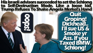 ☘️☘️His Israeli advisors succeeded to set the Schlong to Self-Destruction Mode. Like a loose kid, Trump Refuses To Shake Angela Merkel's Hand. ☘️☘️ ولو ترى إِذ فزِعُوا فلا فوت وأُخِذُوا مِن مّكانٍ قرِيبٍ وقالُوا آمنّا بِهِ وأنّى لهُمُ التّناوُشُ مِن مكانٍ بعِيدٍ وقد كفرُوا بِهِ مِن قبلُ ويقذِفُون بِالغيبِ مِن مّكانٍ بعِيدٍ وحِيل بينهُم وبين ما يشتهُون كما فُعِل بِأشياعِهِم مِّن قبلُ إِنّهُم كانُوا فِي شكٍّ مُّرِيبٍ سبأ