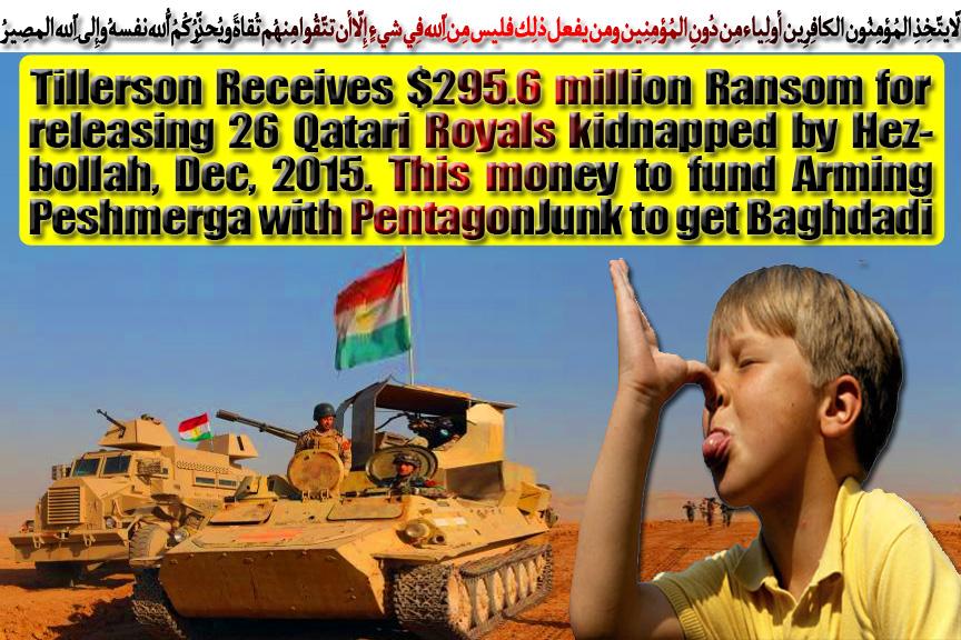 🎈Tillerson Received $295.6M Ransom for releasing 26 Qatari Royals kidnapped by Hezbollah, Dec 2015. This money is siphoned to fund Arming Peshmerga with PentagonJunk to get Baghdadi🎈 .لاّ يتّخِذِ المُؤمِنُون الكافِرِين أولِياء مِن دُونِ المُؤمِنِين ومن يفعل ذلِك فليس مِن اللّهِ فِي شيءٍ إِلاّ أن تتّقُوا مِنهُم تُقاةً ويُحذِّرُكُمُ اللّهُ نفسهُ وإِلى اللّهِ المصِيرُ