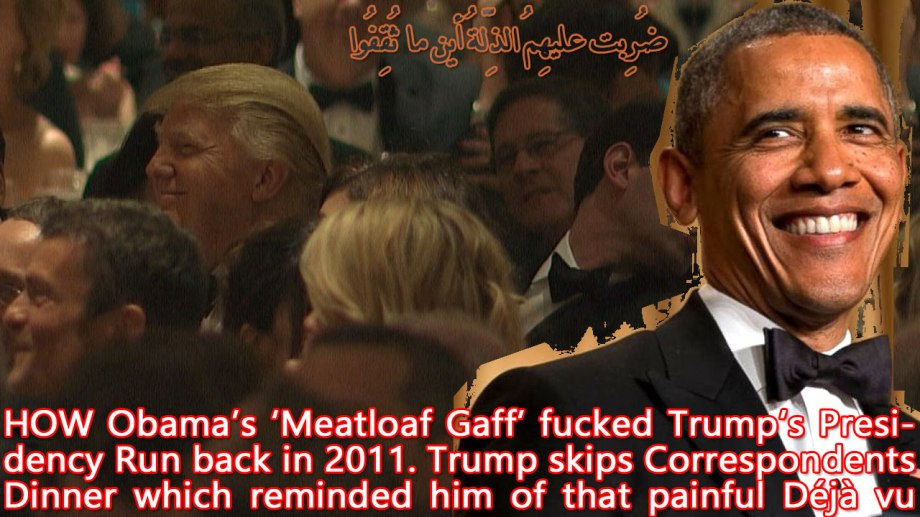👹HOW Obama's 'Meatloaf Gaff' fucked Trump's Presidency Run back in 2011. Trump skips Correspondents Dinner which reminded him of that painful Déjà vu 👹 ضُرِبت عليهِمُ الذِّلّةُ أين ما ثُقِفُوا