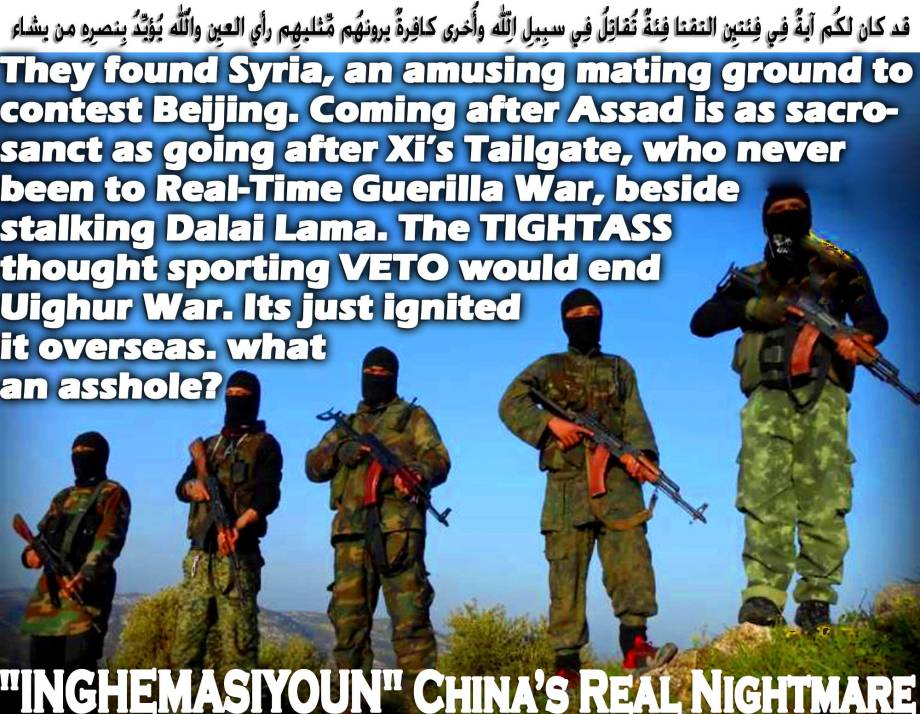 "😈""INGHEMASIYOUN"" China's Real Nightmare, they found Syria, an amusing mating ground to contest Beijing. Coming after Assad is as sacrosanct as going after Xi's Tailgate, who never been to Real-Time Guerilla War, beside stalking Dalai Lama. The TIGHTASS thought sporting VETO would end Uighur War. Its just ignited it overseas. What an asshole😈 قد كان لكُم آيةٌ فِي فِئتينِ التقتا فِئةٌ تُقاتِلُ فِي سبِيلِ اللّهِ وأُخرى كافِرةٌ يرونهُم مِّثليهِم رأي العينِ واللّهُ يُؤيِّدُ بِنصرِهِ من يشاء إِنّ فِي ذلِك لعِبرةً لّأُولِي الأبصارِ"