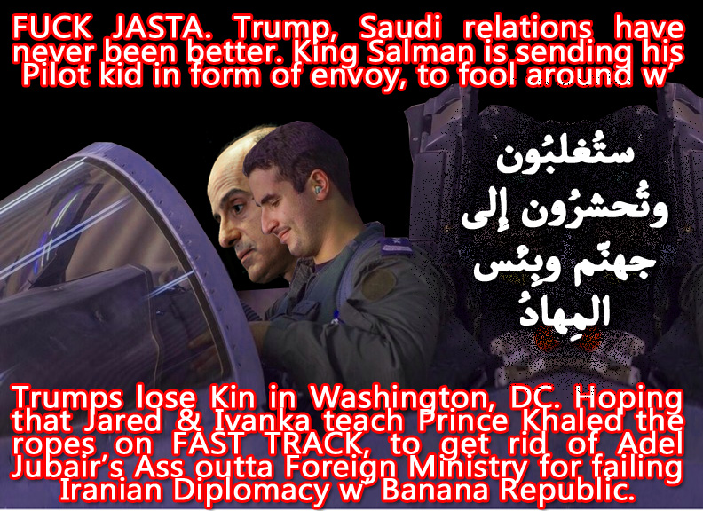 👎 FUCK JASTA. Trump, Saudi relations have never been better. King Salman is sending his Pilot kid in form of envoy, to fool around w' Trumps lose Kin in Washington, DC. Hoping that Jared & Ivanka teach Prince Khaled the ropes on FAST TRACK, to get rid of Adel Jubair's Ass outta Foreign Ministry for failing Iranian Diplomacy w' Banana Republic👎 ستُغلبُون وتُحشرُون إِلى جهنّم وبِئس المِهادُ