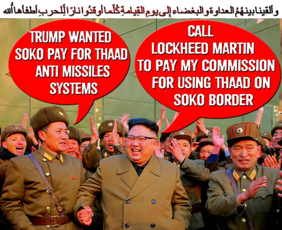 🌜 Trump wanted SoKo pay for THAAD Anti Missiles systems. call Lockheed Martin to pay my commission for using THAAD on SoKo Border 🌛 وألقينا بينهُمُ العداوة والبغضاء إِلى يومِ القِيامةِ كُلّما أوقدُوا نارًا لِّلحربِ أطفأها اللّهُ