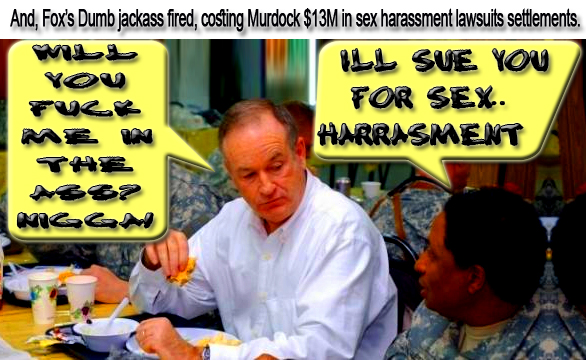🖖Will you Fuck me in the Ass? Nigga! And, Fox's Dumb JACKASS fired, hahaha O'Reilly is costing Murdock $13M in Sex Harassment Lawsuits Settlements.🖖