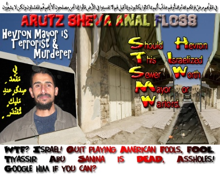 ✡ 🕎 Arutz Sheva Anal Floss: New Hevron Mayor is a Terrorist and Murderer. WTF? Israel! Quit playing American Fools, FOOL. Tiyassir Abu Sanina is DEAD, Assholes! Google him if you find any? Should Hevron. This Israelized Sewer Worth Mayor or Warlord 🕎 ✡ فِي قُلُوبِهِم مّرضٌ فزادهُمُ اللّهُ مرضاً ولهُم عذابٌ ألِيمٌ بِما كانُوا يكذِبُون وإِذا قِيل لهُم لا تُفسِدُوا فِي الأرضِ قالُوا إِنّما نحنُ مُصلِحُون ألا إِنّهُم هُمُ المُفسِدُون ولـكِن لاّ يشعُرُون