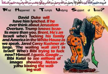 🕎✡What Happened to Trump's Undying Support of Israel? David Duke will have him lynched. If he ever think about Jerusalem Overture. Trump knows Israelis more than you. Brent. He's an Israeli who's fucking his family and America in the White House as we speak. Jared Corey Kushner at-large. 'The wailing wall ain't in Israel!' Who's Bibi trying to fuck now? Himself. I guess. Google … Bibi Kotel to see millions of images showing Netanyahu kissing the wailing wall ✡🕎 ضُرِبت عليهِمُ الذِّلّةُ أين ما ثُقِفُوا إِلاّ بِحبلٍ مِّن اللّهِ وحبلٍ مِّن النّاسِ وبآؤُوا بِغضبٍ مِّن اللّهِ وضُرِبت عليهِمُ المسكنةُ