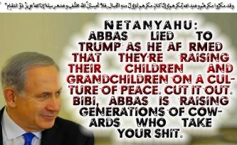 🔯🕎Netanyahu: Abbas Lied To Trump As He Affirmed That They're Raising Their Children And Grandchildren On A Culture Of Peace. Cut It Out. Bibi, Abbas Is Raising Generations Of Cowards Who Take Your Shit🕎🔯 وقد مكرُوا مكرهُم وعِند اللّهِ مكرُهُم وإِن كان مكرُهُم لِتزُول مِنهُ الجِبالُ .فلا تحسبنّ اللّه مُخلِف وعدِهِ رُسُلهُ إِنّ اللّه عزِيزٌ ذُو انتِقامٍ