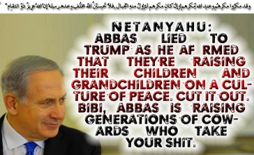 🔯🕎Netanyahu: Abbas Lied To Trump As He Affirmed That They're Raising Their Children And Grandchildren On A Culture Of Peace. Cut It Out. Bibi, Abbas Is Raising Generations Of Cowards Who Take Your Shit🕎🔯 وقد مكرُوا مكرهُم وعِند اللّهِ مكرُهُم وإِن كان مكرُهُم لِتزُول مِنهُ الجِبالُ .فلا تحسبنّ اللّه مُخلِف وعدِهِ رُسُلهُ إِنّ اللّه عزِيزٌ ذُو انتِقامٍ