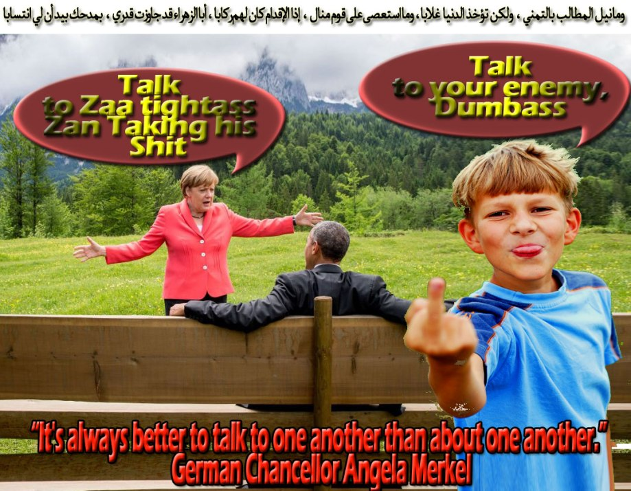 "🐗""It's always better to talk to one another than about one another."" German Chancellor Angela Merkel. ""Talk to Zaa DUMBASS Zan Taking his Shit""🐗 وما نيل المطالب بالتمني ، ولكن تؤخذ الدنيا غلابا ، وما استعصى على قوم منال ، إذا الإقدام كان لهم ركابا ، أبا الزهراء قد جاوزت قدري ، بمدحك بيد أن لي انتسابا"