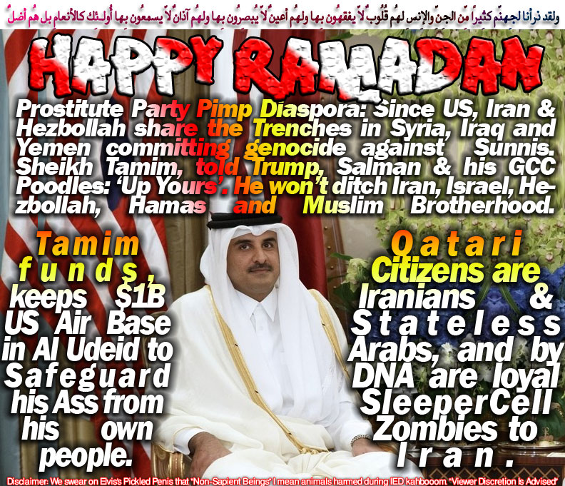 "💝Happy Ramadan. Prostitute Party Pimp Diaspora: Since US, Iran & Hezbollah share the Trenches in Syria, Iraq and Yemen committing genocide against Sunnis. Sheikh Tamim, told Trump, Salman & his GCC Poodles: 'Up Yours'. He won't ditch Iran, Israel, Hezbollah, Hamas and Muslim Brotherhood. Qatari Citizens are Iranians & Stateless Arabs, and by DNA are loyal SleeperCell Zombies to Iran. Tamim funds, keeps $1B US Air Base in Al Udeid to Safeguard his Ass from his own people💝 ولقد ذرأنا لِجهنّم كثِيرًا مِّن الجِنِّ والإِنسِ لهُم قُلُوبٌ لاّ يفقهُون بِها ولهُم أعيُنٌ لاّ يُبصِرُون بِها ولهُم آذانٌ لاّ يسمعُون بِها أُولـئِك كالأنعامِ بل هُم أضلُّ 💮Waste of Ammo, Who Cares? Anyway! Who should feature Another 36 dead Copts and 17 Wounded Breaking? Trump loved it, Because Terrorism is godsend to move talks from Boring Climate Change INSANITY to NATO Remuneration MADNESS💮 فانسلخ مِنها فأتبعهُ الشّيطانُ فكان مِن الغاوِين ولو شِئنا لرفعناهُ بِها ولـكِنّهُ أخلد إِلى الأرضِ واتّبع هواهُ فمثلُهُ كمثلِ الكلبِ إِن تحمِل عليهِ يلهث أو تترُكهُ يلهث  ⛔What kind of Horny Hooker gets Orgasm Bedding Hannity? The MediaWhore Hannity was FUCKING for a decade is FoxNews itself. Hannity viewers counter were tampered with by sacked Fatass FoxNews CEO Roger Ailes to keep the scam on. Rupert Murdoch & Al-Waleed Bin Talal were too thick and to rich too get it. Hannity in fact was fucking 'em as well. Hannity Loses Advertisers After Advancing Conspiracy Theory⛔  💣Manchester is an Inside Job Targeted Nickelodeon Nation and failed. It's Conspiracy theorists field day If it ain't. Here's a loose change. Salman Abedi was evaporated Outta Thin-Air as 911 Actors. How about that? 💣 والبلدُ الطّيِّبُ يخرُجُ نباتُهُ بِإِذنِ ربِّهِ والّذِي خبُث لا يخرُجُ إِلاّ نكِدًا 👉 Trump schooled by Netanyahu on his arrival in Tel Aviv. He Said ""It took Israel 69 years to get civilized, whereas CIVILITY in Saudi just began. However, get your Gears & Means to move from point A to B, since Israeli CIVILITY ain't save your life right here."" I wonder, how Baghdadi was STOIC taking Bibi's shit. Kahboom Ariana Grande was the 69 years' CIVILITY Benjamin Netanyahu meant. Those kids' Parents should told 'em before they leaving to concert that they won't come home 👈 قال ادخُلُوا فِي أُممٍ قد خلت مِن قبلِكُم مِّن الجِنِّ والإِنسِ فِي النّارِ كُلّما دخلت أُمّةٌ لّعنت أُختها حتّى إِذا ادّاركُوا فِيها جمِيعًا قالت أُخراهُم لأُولاهُم ربّنا هـؤُلاء أضلُّونا فآتِهِم عذابًا ضِعفًا مِّن النّارِ قال لِكُلٍّ ضِعفٌ ولـكِن لاّ تعلمُون"