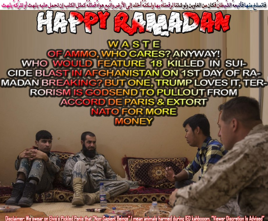 💮 Happy Ramadan. Waste of Ammo, Who Cares? Anyway! Who would feature 18 Killed in Suicide Blast in Afghanistan on 1st Day of Ramadan Breaking? But one, Trump loves it, Terrorism is godsend to pullout from Accord de Paris, extort NATO for money💮 فانسلخ مِنها فأتبعهُ الشّيطانُ فكان مِن الغاوِين ولو شِئنا لرفعناهُ بِها ولـكِنّهُ أخلد إِلى الأرضِ واتّبع هواهُ فمثلُهُ كمثلِ الكلبِ إِن تحمِل عليهِ يلهث أو تترُكهُ يلهث
