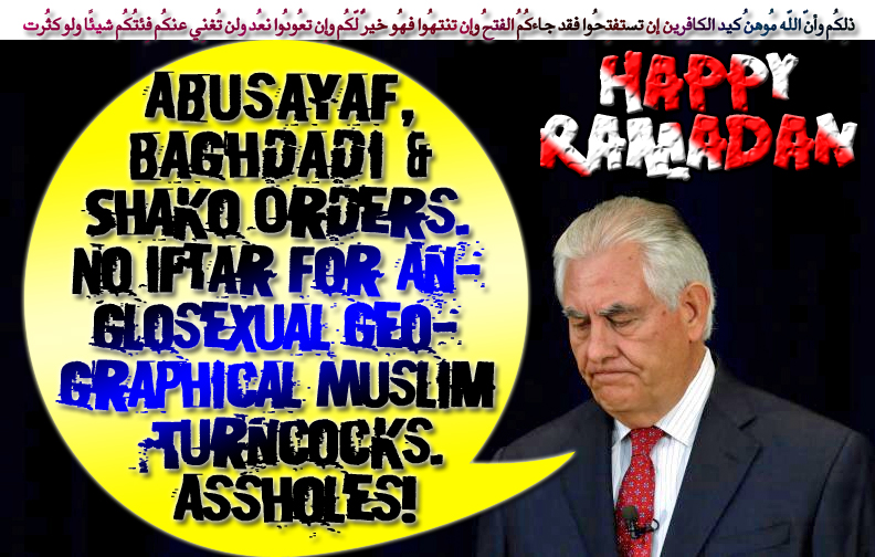 👉Abusayaf, Baghdadi & Shako Orders. No Ramadan Iftar for Anglosexual Geographical Muslim Turncocks. Assholes👈 ذلِكُم وأنّ اللّه مُوهِنُ كيدِ الكافِرِين إِن تستفتِحُوا فقد جاءكُمُ الفتحُ وإِن تنتهُوا فهُو خيرٌ لّكُم وإِن تعُودُوا نعُد ولن تُغنِي عنكُم فِئتُكُم شيئًا ولو كثُرت