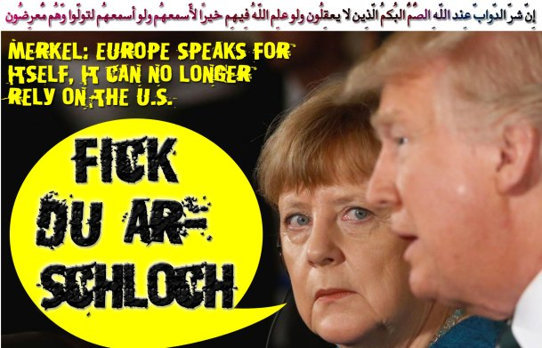 """😡Angela Merkel to Trump: """"fick du arschloch"""" 'Europe speaks for itself, it can no longer rely on the U.S. """"😡 إِنّ شرّ الدّوابّ عِند اللّهِ الصُّمُّ البُكمُ الّذِين لا يعقِلُون ولو علِم اللّهُ فِيهِم خيرًا لّأسمعهُم ولو أسمعهُم لتولّوا وّهُم مُّعرِضُون"""