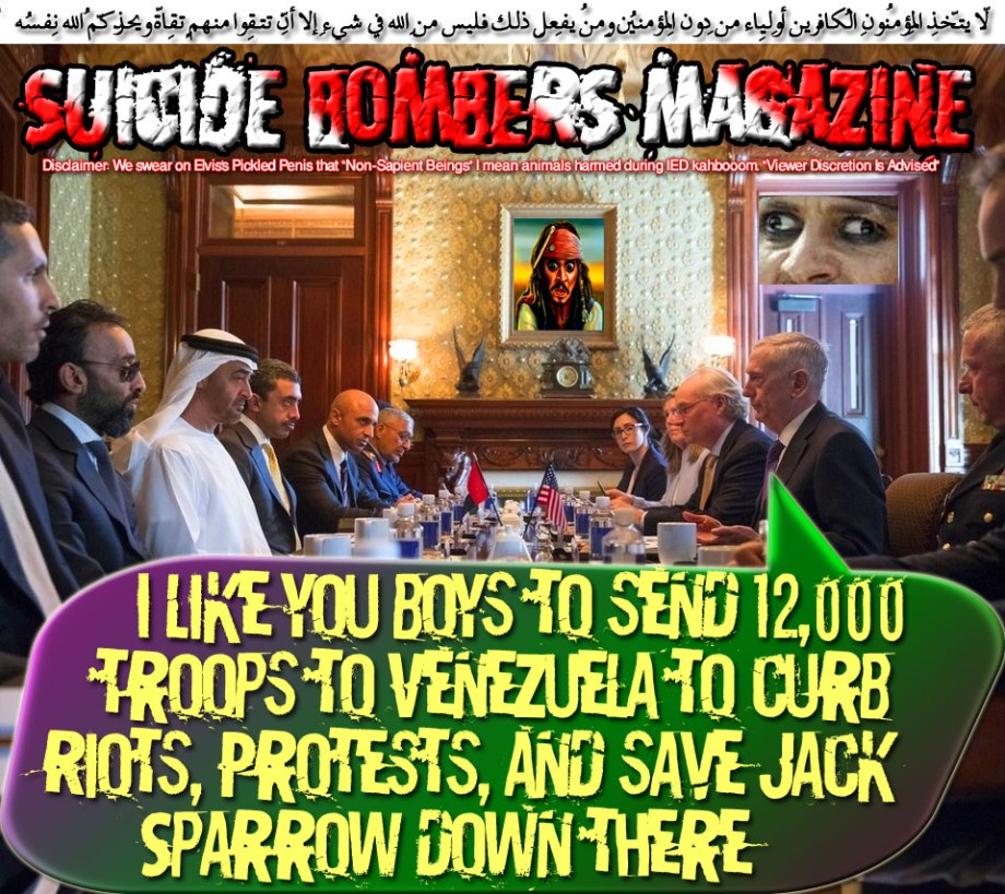 💣💥 I like you boys to send 12,000 troops to Venezuela to curb Riots, Protests, and save Jack Sparrow down there💥💣 لاّ يتّخِذِ المُؤمِنُون الكافِرِين أولِياء مِن دُونِ المُؤمِنِين ومن يفعل ذلِك فليس مِن اللّهِ فِي شيءٍ إِلاّ أن تتّقُوا مِنهُم تُقاةً ويُحذِّرُكُمُ اللّهُ نفسهُ