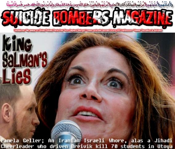 🤴King Salman's Lies: Pamela Geller; An Iranian Israeli Whore, alas a Jihadi Cheerleader who driven Breivik kill 70 students in Utoya Island, Norway🤴 ولأُضِلّنّهُم ولأُمنِّينّهُم ولآمُرنّهُم فليُبتِّكُنّ آذان الأنعامِ ولآمُرنّهُم فليُغيِّرُنّ خلق اللّهِ ومن يتّخِذِ الشّيطان ولِيًّا مِّن دُونِ اللّهِ فقد خسِر خُسرانًا مُّبِينًا