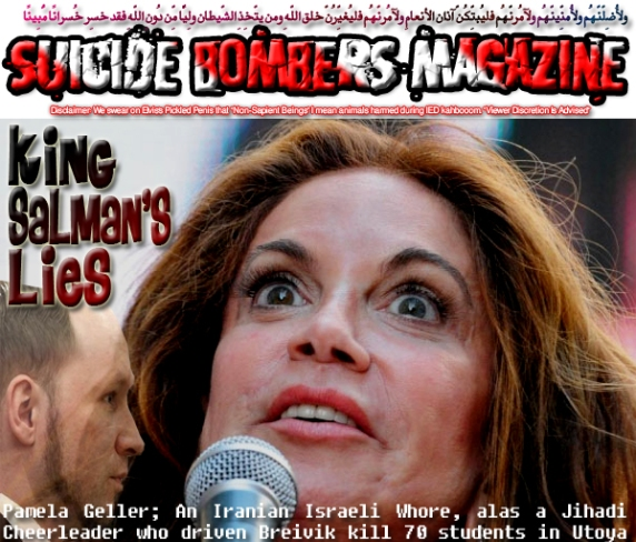 🤴King Salman's Lies: Pamela Geller; An Iranian Israeli Whore, alas a Jihadi Cheerleader who driven Breivik kill 70 students in Utoya Island, Norway🤴 ولأُضِلّنّهُم ولأُمنِّينّهُم ولآمُرنّهُم فليُبتِّكُنّ آذان الأنعامِ ولآمُرنّهُم فليُغيِّرُنّ خلق اللّهِ ومن يتّخِذِ الشّيطان ولِيًّا مِّن دُونِ اللّهِ فقد خسِر خُسرانًا مُّبِينًا