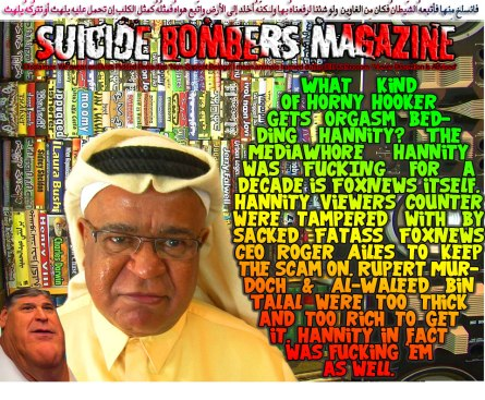 ⛔What kind of Horny Hooker gets Orgasm Bedding Hannity? The MediaWhore Hannity was FUCKING for a decade is FoxNews itself. Hannity viewers counter were tampered with by sacked Fatass FoxNews CEO Roger Ailes to keep the scam on. Rupert Murdoch & Al-Waleed Bin Talal were too thick and to rich too get it. Hannity in fact was fucking 'em as well⛔ فانسلخ مِنها فأتبعهُ الشّيطانُ فكان مِن الغاوِين ولو شِئنا لرفعناهُ بِها ولـكِنّهُ أخلد إِلى الأرضِ واتّبع هواهُ فمثلُهُ كمثلِ الكلبِ إِن تحمِل عليهِ يلهث أو تترُكهُ يلهث