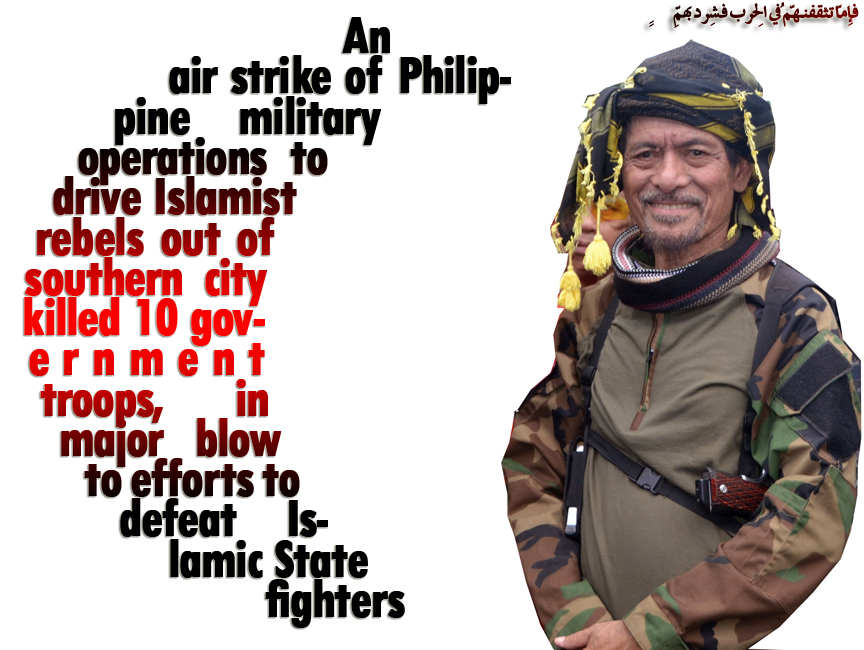 🈯 An air strike of Philippine military operations to drive Islamist rebels out of southern city killed 10 government troops,  in major blow to efforts to defeat Islamic State fighters 🈯  فإِمّا تثقفنّهُم فِي الحربِ فشرِّد بِهِم