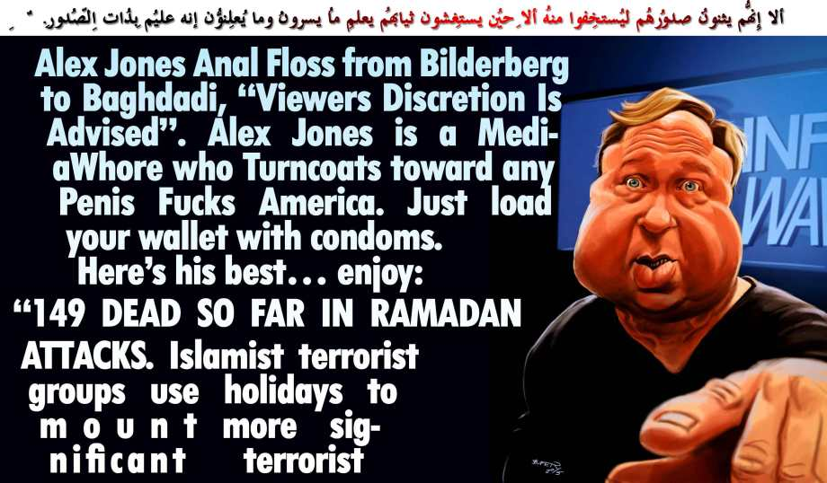 "👶Alex Jones Anal Floss from Bilderberg to Baghdadi, ""Viewers Discretion Is Advised"". Alex Jones is a MediaWhore who Turncoats toward any Penis Fucks America. Just load your wallet with condoms. Here's his best… enjoy: ""149 DEAD SO FAR IN RAMADAN ATTACKS. Islamist terrorist groups use holidays to mount more significant terrorist attacks""👶 .ألا إِنّهُم يثنُون صُدُورهُم لِيستخفُوا مِنهُ ألا حِين يستغشُون ثِيابهُم يعلمُ ما يُسِرُّون وما يُعلِنُون إِنّهُ علِيمٌ بِذاتِ الصُّدُورِ"