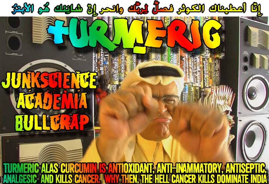 👃JunkScience Academia Bullcrap: TURMERIC alas Curcumin is antioxidant, anti-inflammatory, antiseptic, analgesic and kills cancer. Why then, the hell Cancer kills dominate India👃 إِنّا أعطيناك الكوثر فصلِّ لِربِّك وانحر إِنّ شانِئك هُو الأبترُ
