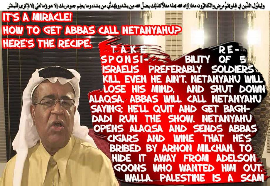 🕌🌅It's a Miracle! How to get Abbas call Netanyahu? here's the RECIPE. Take responsibility of 5 Israelis preferably Soldiers Kill, even he ain't. Netanyahu will lose his mind, and shut down ALAQSA. Abbas will call Netanyahu saying; he'll quit and get Baghdadi run the show. Netanyahu opens ALAQSA and sends Abbas cigars and wine that he's bribed by Arnon Milchan, to hide it away from Adelson goons who wanted him out. Walla. Palestine is a scam🕌🌅 ولِيقُول الّذِين فِي قُلُوبِهِم مّرضٌ والكافِرُون ماذا أراد اللّهُ بِهذا مثلًا كذلِك يُضِلُّ اللّهُ من يشاء ويهدِي من يشاء وما يعلمُ جُنُود ربِّك إِلّا هُو وما هِي إِلّا ذِكرى لِلبشرِ