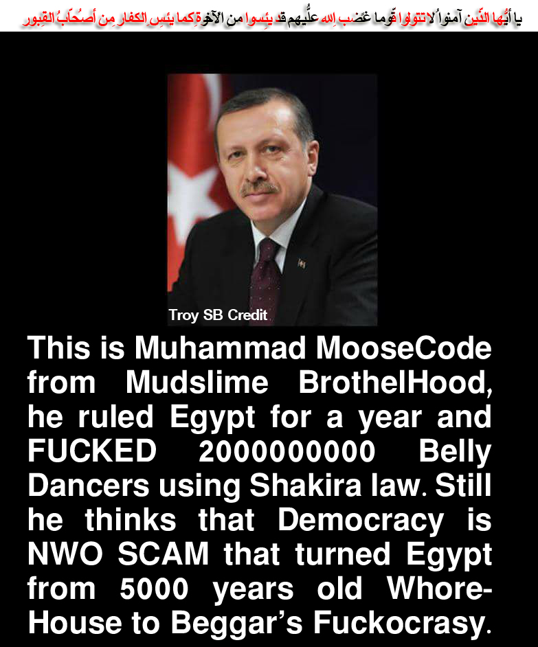 ☪✝✡Troy SB Credit: This is Muhammad MooseCode from Mudslime BrothelHood, he ruled Egypt for a year and fucked 2000000000 Belly Dancers using Shakira law. Still he thinks that Democracy is NWO scam that turned Egypt from 5000 years old WhoreHouse to Beggar's Fuckocrasy. ✡✝☪ يا أيُّها الّذِين آمنُوا لا تتولّوا قومًا غضِب اللّهُ عليهِم قد يئِسُوا مِن الآخِرةِ كما يئِس الكُفّارُ مِن أصحابِ القُبُورِ