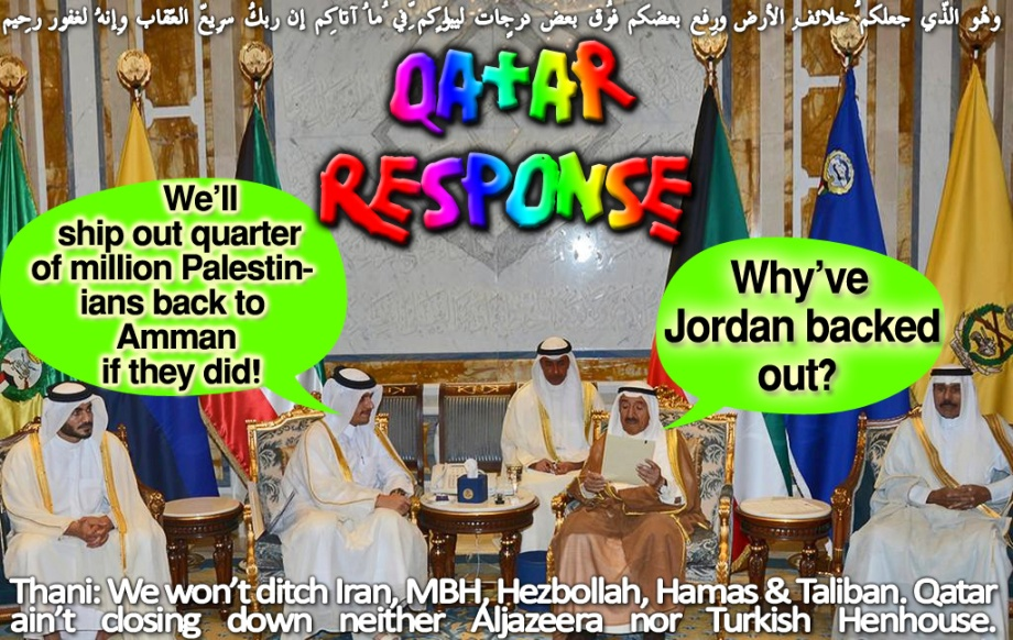 🦌Qatar Response: Why've Jordan backed out? We'll ship out quarter of million Palestinians back to Amman if they did! وهُو الّذِي جعلكُم خلائِف الأرضِ ورفع بعضكُم فوق بعضٍ درجاتٍ لِّيبلُوكُم فِي ما آتاكُم إِنّ ربّك سرِيعُ العِقابِ وإِنّهُ لغفُورٌ رّحِيمٌ Thani: We won't ditch Iran, MBH, Hezbollah, Hamas & Taliban. Qatar ain't closing down neither Aljazeera nor Turkish Henhouse🦌