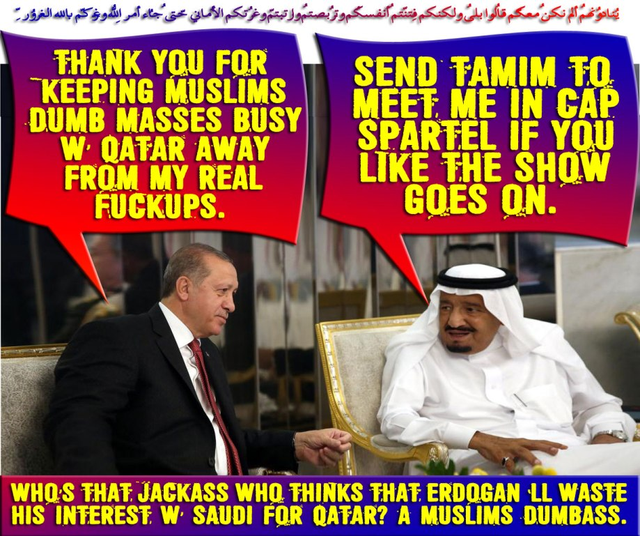 💥💤Who's that JACKASS who thinks that Erdogan 'll waste his interest w' Saudi for Qatar? A Muslims Dumbass. Thank you for keeping Muslims Dumb Masses BUSY w' Qatar away from my real fuckups. Send Tamim to meet me in Cap Spartel If you like the show goes on💤💥 يُنادُونهُم ألم نكُن مّعكُم قالُوا بلى ولكِنّكُم فتنتُم أنفُسكُم وتربّصتُم وارتبتُم وغرّتكُمُ الأمانِيُّ حتّى جاء أمرُ اللّهِ وغرّكُم بِاللّهِ الغرُورُ