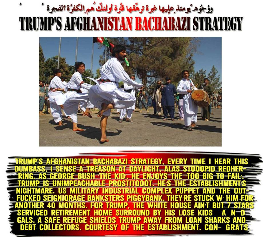 🤘🤘 Trump's Afghanistan Bachabazi Strategy, every time I hear this Dumbass, I sense a Treason at daylight, alas stooopid RedHerring. As George BUSH 'The Kid', he enjoys the 'too big to fail'. Trump is UNIMPEACHABLE Prostitooot. He's the Establishment's Nightmare. US Military Industrial Complex Puppet and the Outfucked Seigniorage Banksters PiggyBank, they're stuck w' him for another 40 months. For Trump, the White House ain't but 7 Stars Serviced Retirement Home surround by his lose kids and gals. A safe Refuge shields Trump away from loan sharks and debt collectors. Courtesy of the Establishment. Congrats 🤘🤘ووُجُوهٌ يومئِذٍ عليها غبرةٌ ترهقُها قترةٌ أُولئِك هُمُ الكفرةُ الفجرةُ