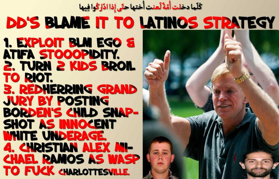 😎🤓DD's BLAME IT TO LATINOS STRATEGY 1. Exploit BLM ego & ATIFA Stooopidity. 2. Turn 2 kids Broil to riot. 3. RedHerring Grand Jury by posting Borden's Child Snapshot as innocent white underage. 4. Christian Alex Michael Ramos as WASP to Fuck Charlottesville. كُلّما دخلت أُمّةٌ لّعنت أُختها حتّى إِذا ادّاركُوا فِيها🤓😎