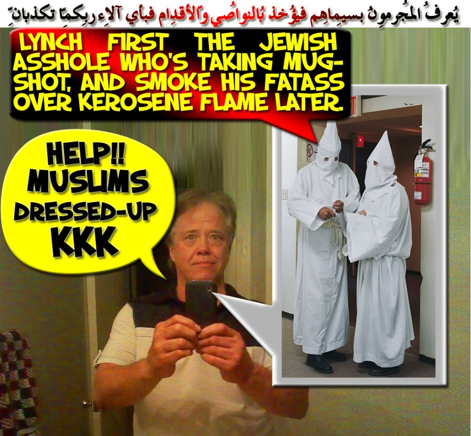 🔥♨Muslims Dressed-Up KKK! Lynch FIRST the Jewish Asshole who's taking our mugshot, and Smoke his FATASS over Kerosene Flame later. I am really Fucked Now! Help!! ♨🔥 يُعرفُ المُجرِمُون بِسِيماهُم فيُؤخذُ بِالنّواصِي والأقدامِ فبِأيِّ آلاء ربِّكُما تُكذِّبانِ
